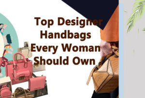 Top Designer Bags Every Girl should have