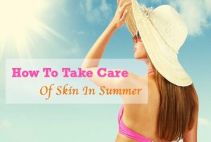 How To Take Care Of Skin In Summer Best Guide And Tips